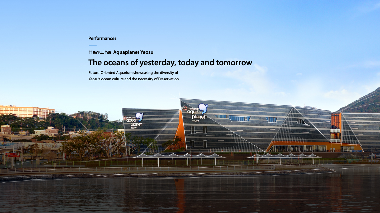 Performances hanwha Aquaplanet Yeosu The oceans of yesterday, today and tomorrow : Future-Oriented Aquarium showcasing the diversity of Yeosu's ocean culture and the necessity of Preservation